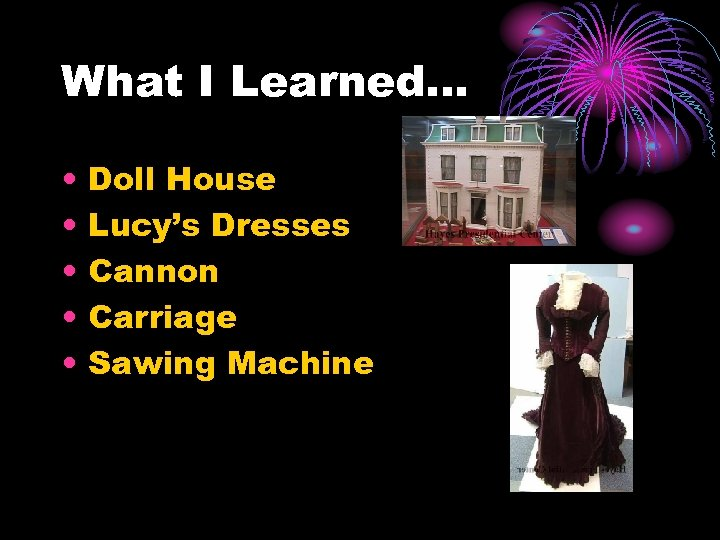 What I Learned… • • • Doll House Lucy's Dresses Cannon Carriage Sawing Machine