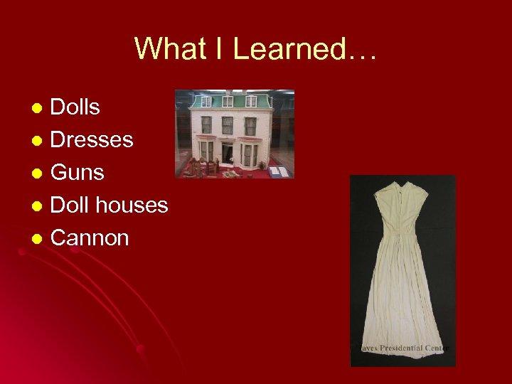 What I Learned… Dolls l Dresses l Guns l Doll houses l Cannon l