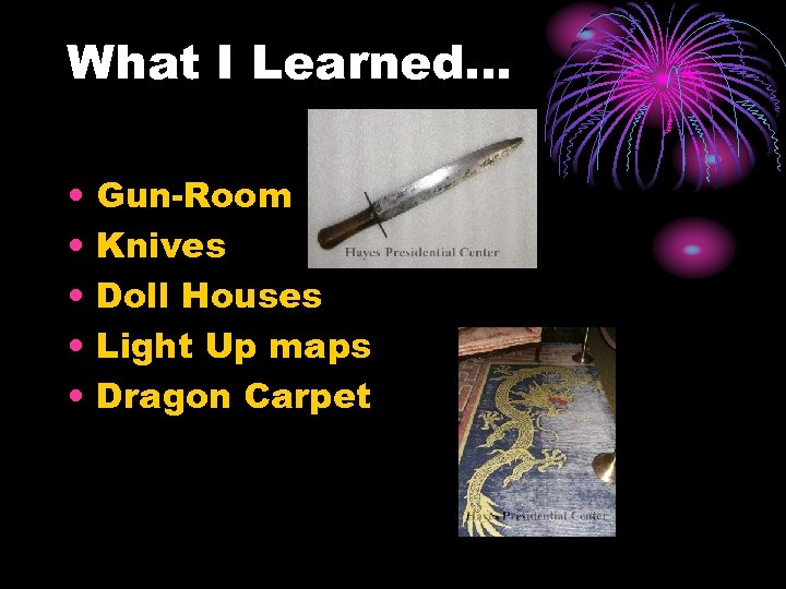 What I Learned… • • • Gun-Room Knives Doll Houses Light Up maps Dragon