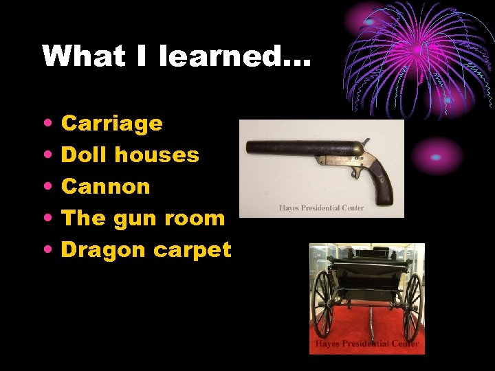 What I learned… • • • Carriage Doll houses Cannon The gun room Dragon