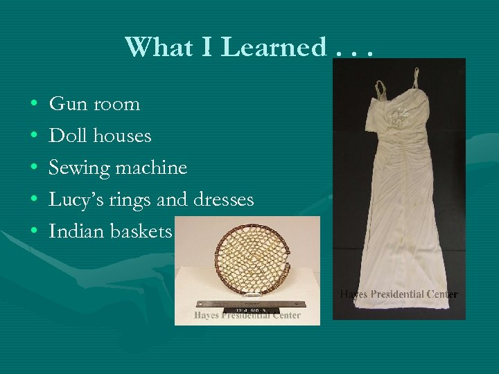 What I Learned. . . • • • Gun room Doll houses Sewing machine