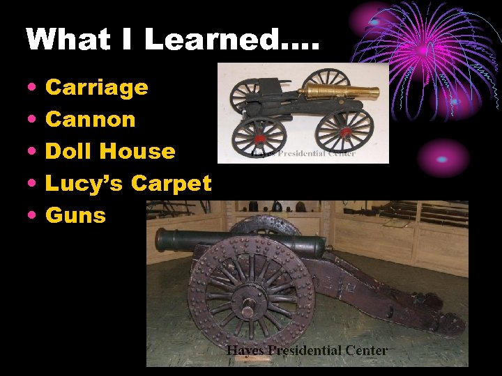 What I Learned…. • • • Carriage Cannon Doll House Lucy's Carpet Guns