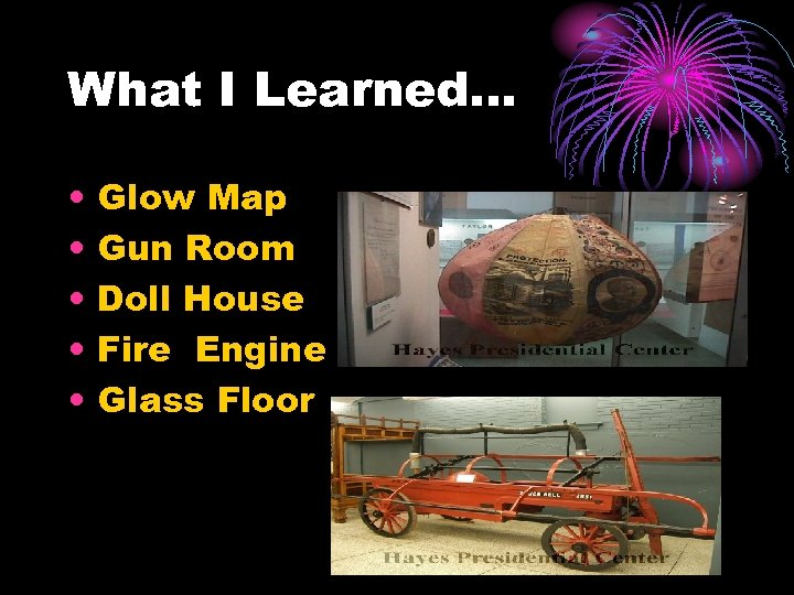 What I Learned… • • • Glow Map Gun Room Doll House Fire Engine