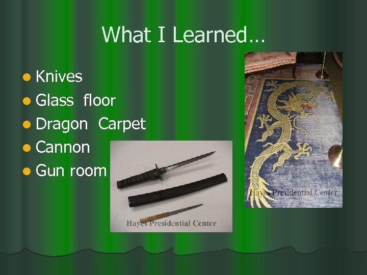 What I Learned… l Knives l Glass floor l Dragon Carpet l Cannon l
