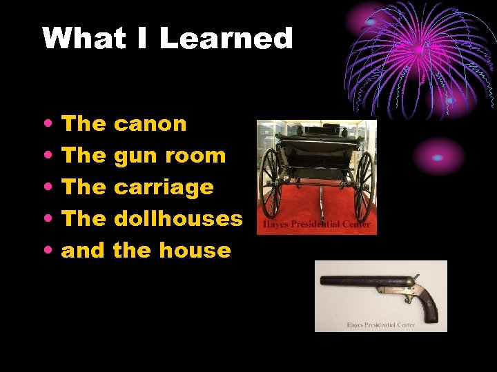 What I Learned • • • The canon The gun room The carriage The