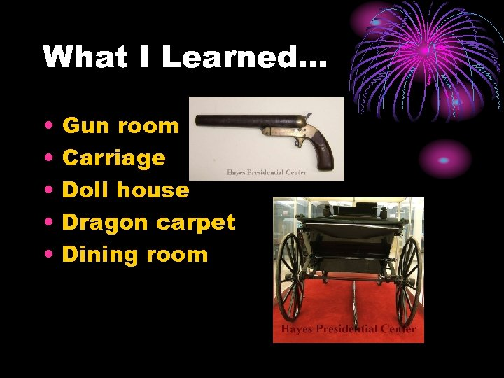 What I Learned… • • • Gun room Carriage Doll house Dragon carpet Dining