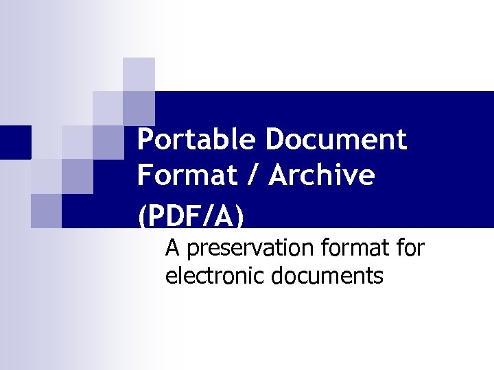 Portable Document Format / Archive (PDF/A) A preservation format for electronic documents