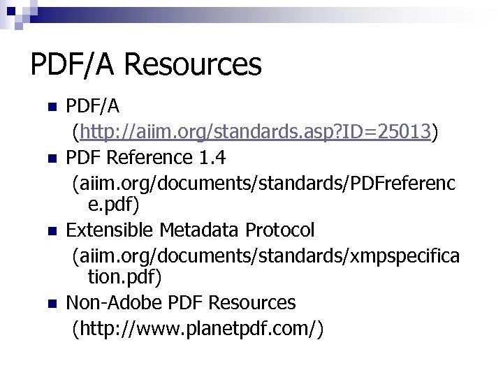 PDF/A Resources n n PDF/A (http: //aiim. org/standards. asp? ID=25013) PDF Reference 1. 4
