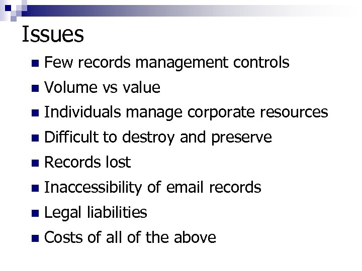 Issues n Few records management controls n Volume vs value n Individuals manage corporate