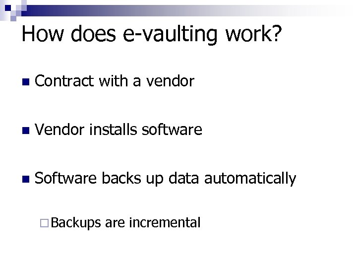 How does e-vaulting work? n Contract with a vendor n Vendor installs software n