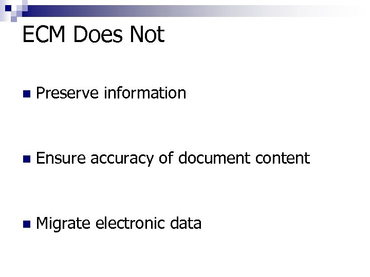 ECM Does Not n Preserve information n Ensure accuracy of document content n Migrate