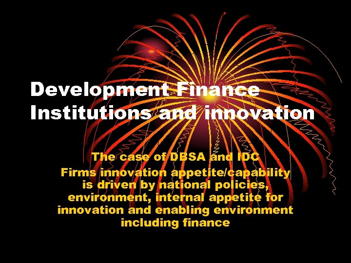 Development Finance Institutions and innovation The case of DBSA and IDC Firms innovation appetite/capability
