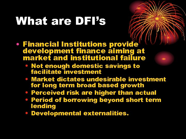 What are DFI's • Financial Institutions provide development finance aiming at market and institutional