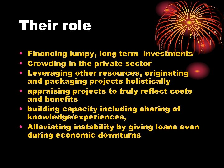 Their role • Financing lumpy, long term investments • Crowding in the private sector