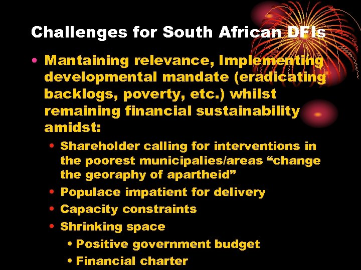 Challenges for South African DFIs • Mantaining relevance, Implementing developmental mandate (eradicating backlogs, poverty,