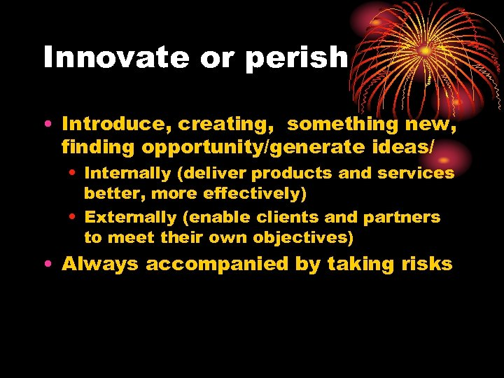 Innovate or perish • Introduce, creating, something new, finding opportunity/generate ideas/ • Internally (deliver