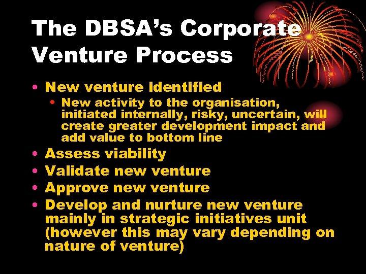 The DBSA's Corporate Venture Process • New venture identified • • • New activity