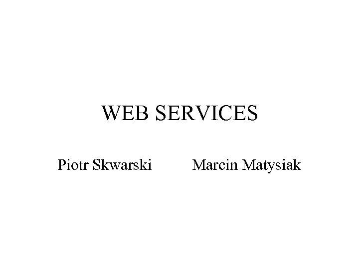 WEB SERVICES Piotr Skwarski Marcin Matysiak