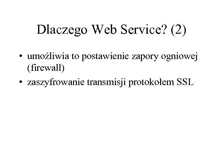 Dlaczego Web Service? (2) • umożliwia to postawienie zapory ogniowej (firewall) • zaszyfrowanie transmisji