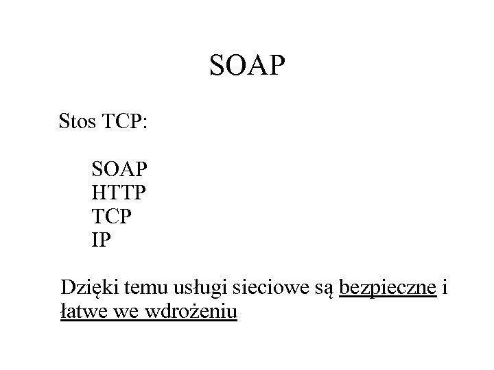 SOAP Stos TCP: SOAP HTTP TCP IP Dzięki temu usługi sieciowe są bezpieczne i