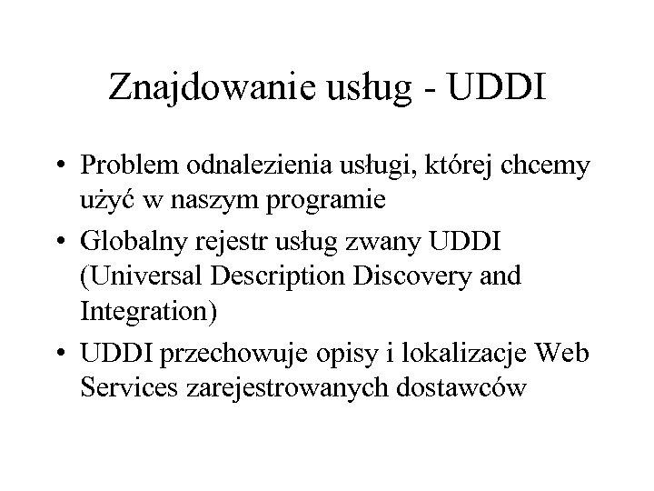Znajdowanie usług - UDDI • Problem odnalezienia usługi, której chcemy użyć w naszym programie