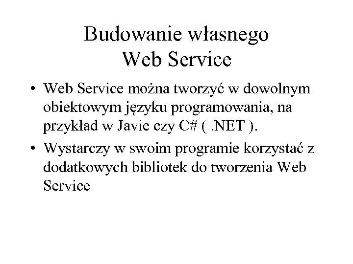 Budowanie własnego Web Service • Web Service można tworzyć w dowolnym obiektowym języku programowania,