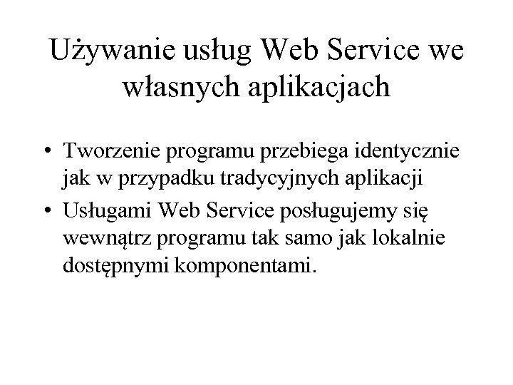 Używanie usług Web Service we własnych aplikacjach • Tworzenie programu przebiega identycznie jak w