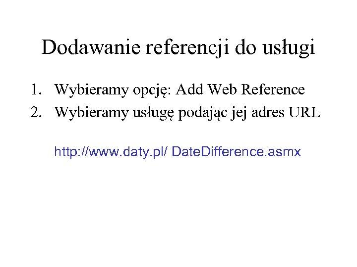 Dodawanie referencji do usługi 1. Wybieramy opcję: Add Web Reference 2. Wybieramy usługę podając