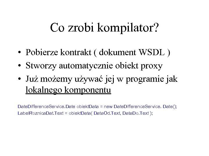 Co zrobi kompilator? • Pobierze kontrakt ( dokument WSDL ) • Stworzy automatycznie obiekt