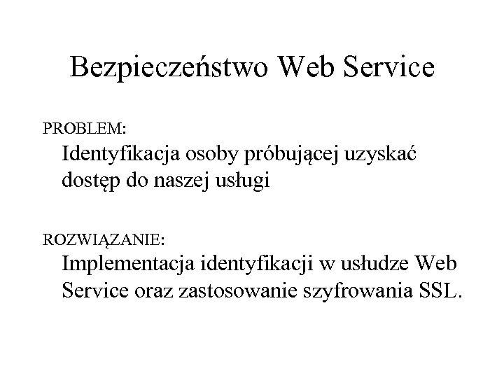 Bezpieczeństwo Web Service PROBLEM: Identyfikacja osoby próbującej uzyskać dostęp do naszej usługi ROZWIĄZANIE: Implementacja