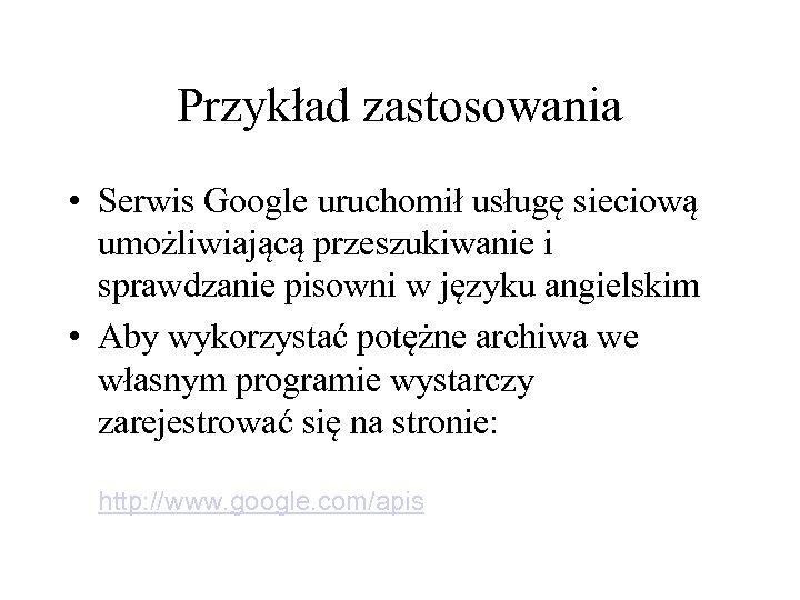 Przykład zastosowania • Serwis Google uruchomił usługę sieciową umożliwiającą przeszukiwanie i sprawdzanie pisowni w