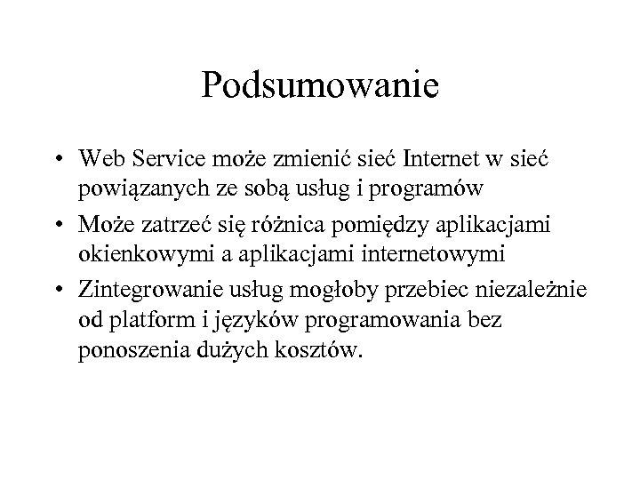 Podsumowanie • Web Service może zmienić sieć Internet w sieć powiązanych ze sobą usług