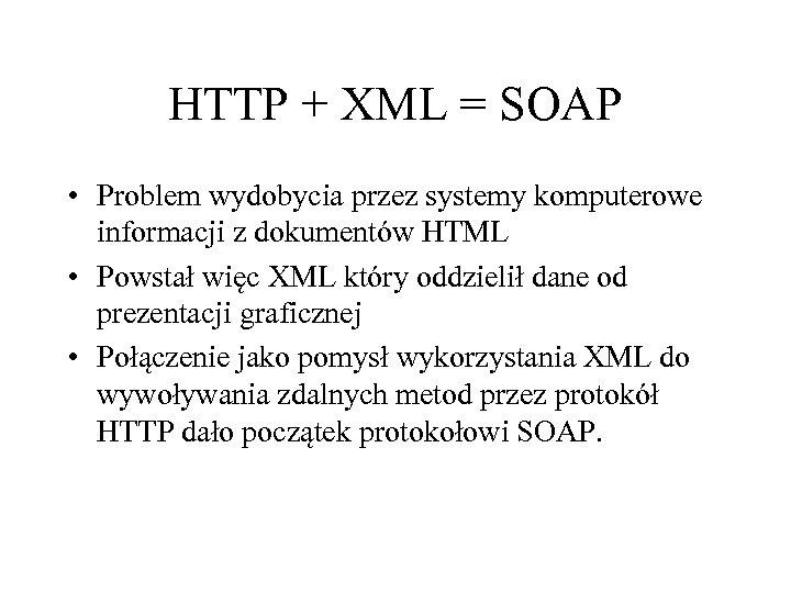 HTTP + XML = SOAP • Problem wydobycia przez systemy komputerowe informacji z dokumentów