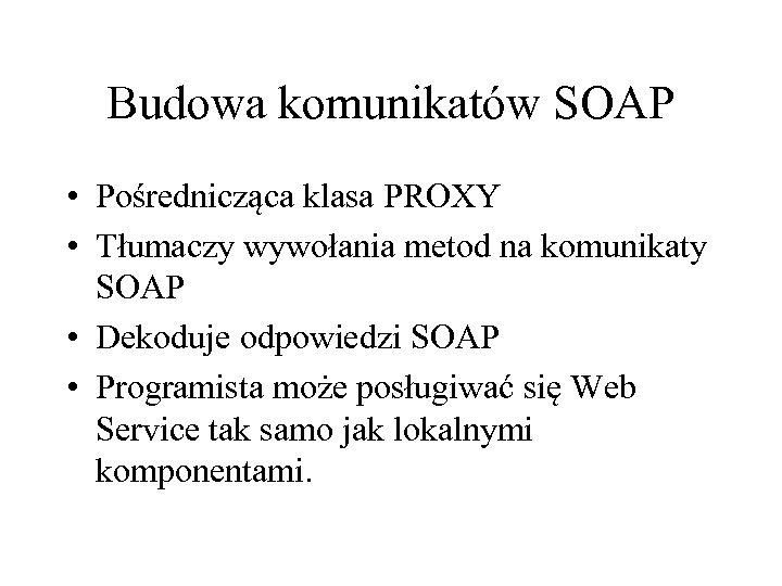 Budowa komunikatów SOAP • Pośrednicząca klasa PROXY • Tłumaczy wywołania metod na komunikaty SOAP