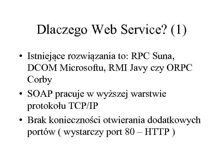 Dlaczego Web Service? (1) • Istniejące rozwiązania to: RPC Suna, DCOM Microsoftu, RMI Javy
