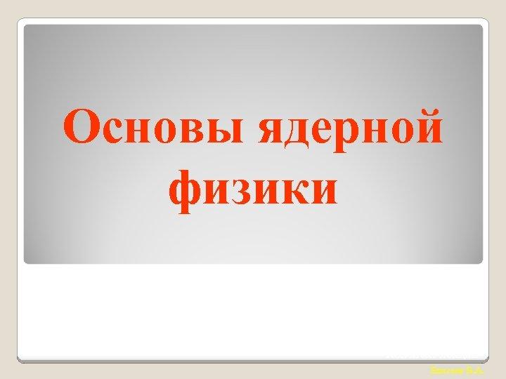 Основы ядерной физики Конспект лекции Елисеев В. А.