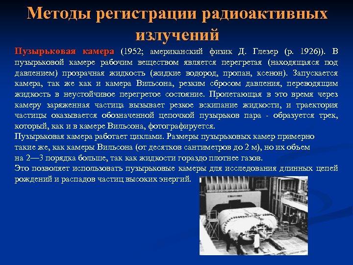 Методы регистрации радиоактивных излучений Пузырьковая камера (1952; американский физик Д. Глезер (р. 1926)). В
