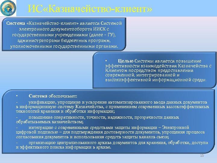 ИС «Казначейство-клиент» Система «Казначейство-клиент» является Системой электронного документооборота ИИСК с государственными учреждениями (далее –