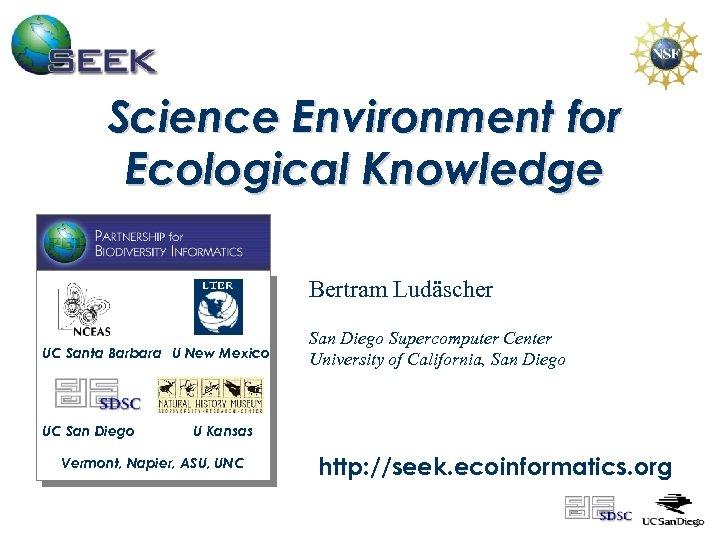 Science Environment for Ecological Knowledge Bertram Ludäscher UC Santa Barbara U New Mexico UC