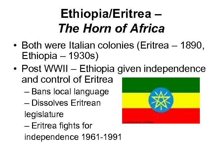 Ethiopia/Eritrea – The Horn of Africa • Both were Italian colonies (Eritrea – 1890,