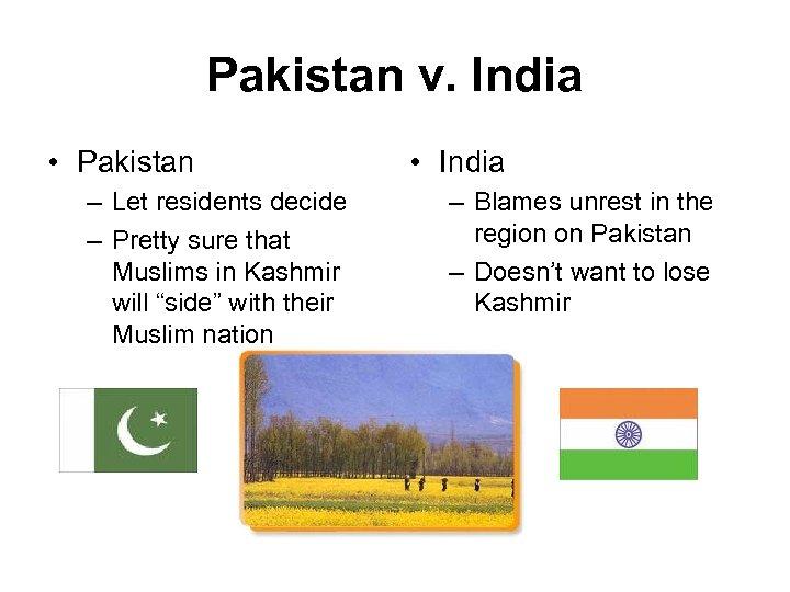 Pakistan v. India • Pakistan – Let residents decide – Pretty sure that Muslims