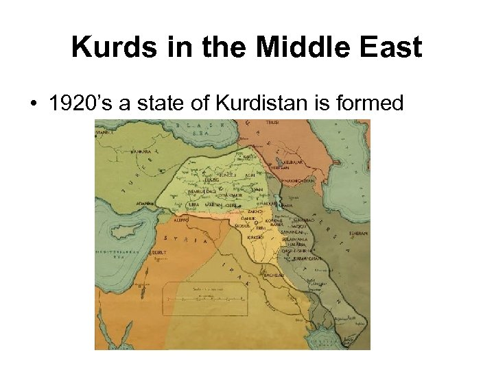 Kurds in the Middle East • 1920's a state of Kurdistan is formed