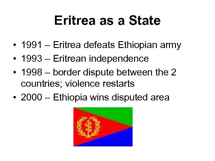 Eritrea as a State • 1991 – Eritrea defeats Ethiopian army • 1993 –
