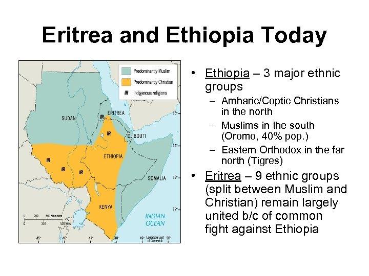 Eritrea and Ethiopia Today • Ethiopia – 3 major ethnic groups – Amharic/Coptic Christians