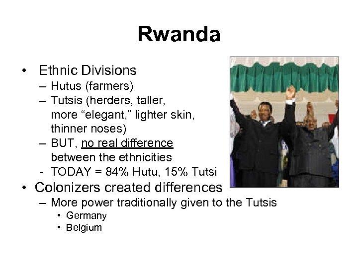 """Rwanda • Ethnic Divisions – Hutus (farmers) – Tutsis (herders, taller, more """"elegant, """""""