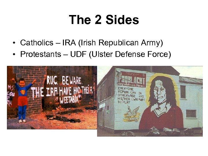The 2 Sides • Catholics – IRA (Irish Republican Army) • Protestants – UDF