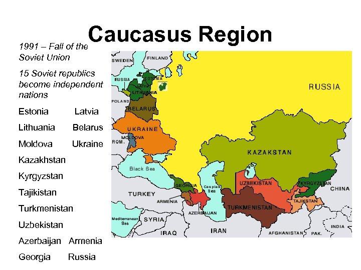 Caucasus Region 1991 – Fall of the Soviet Union 15 Soviet republics become independent