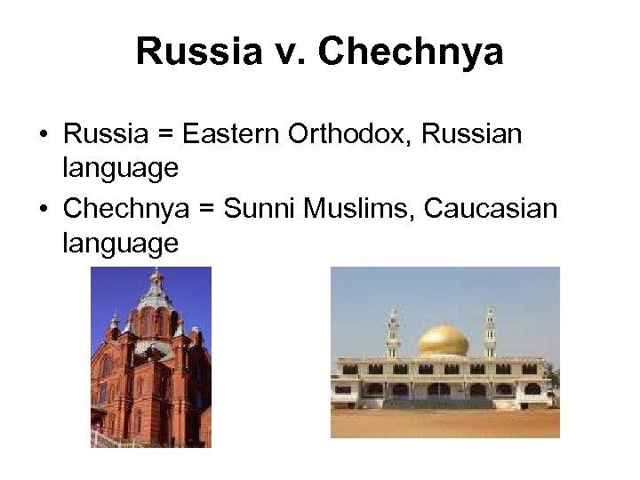 Russia v. Chechnya • Russia = Eastern Orthodox, Russian language • Chechnya = Sunni
