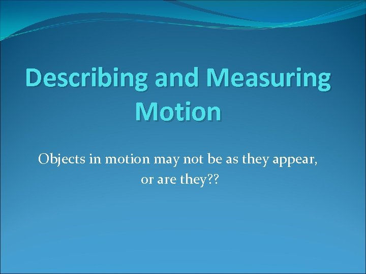 Describing and Measuring Motion Objects in motion may not be as they appear, or