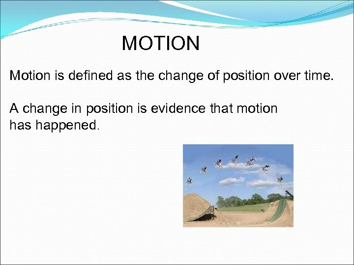 MOTION Motion is defined as the change of position over time. A change in